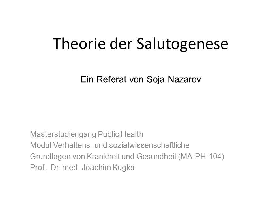 Theorie der Salutogenese Ein Referat von Soja Nazarov Masterstudiengang Public Health Modul Verhaltens- und sozialwissenschaftliche Grundlagen von Krankheit und Gesundheit (MA-PH-104) Prof., Dr.