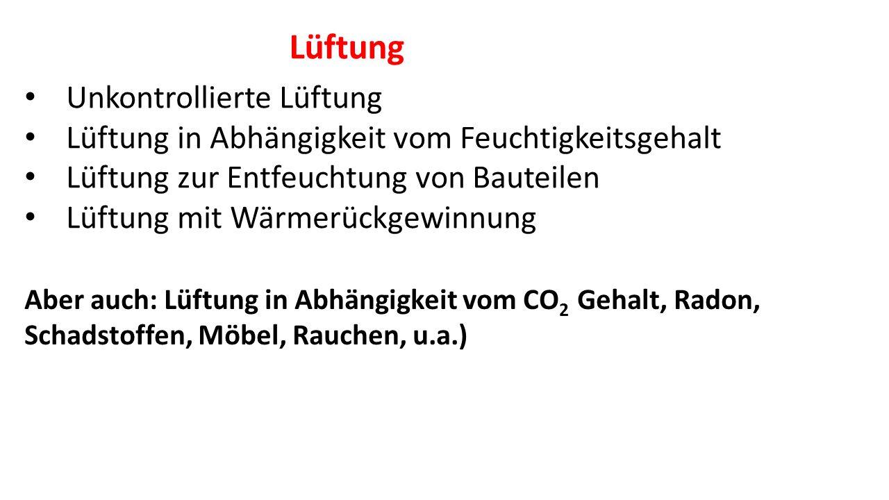 Unkontrollierte Lüftung Lüftung in Abhängigkeit vom Feuchtigkeitsgehalt Lüftung zur Entfeuchtung von Bauteilen Lüftung mit Wärmerückgewinnung Aber auch: Lüftung in Abhängigkeit vom CO 2 Gehalt, Radon, Schadstoffen, Möbel, Rauchen, u.a.) Lüftung