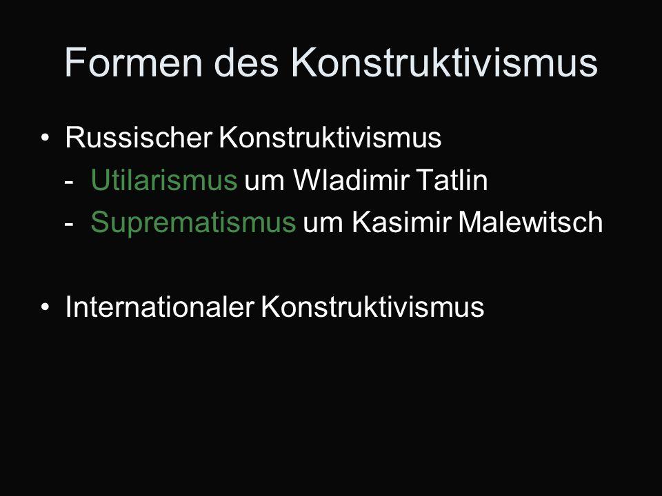 Formen des Konstruktivismus Russischer Konstruktivismus - Utilarismus um Wladimir Tatlin - Suprematismus um Kasimir Malewitsch Internationaler Konstruktivismus