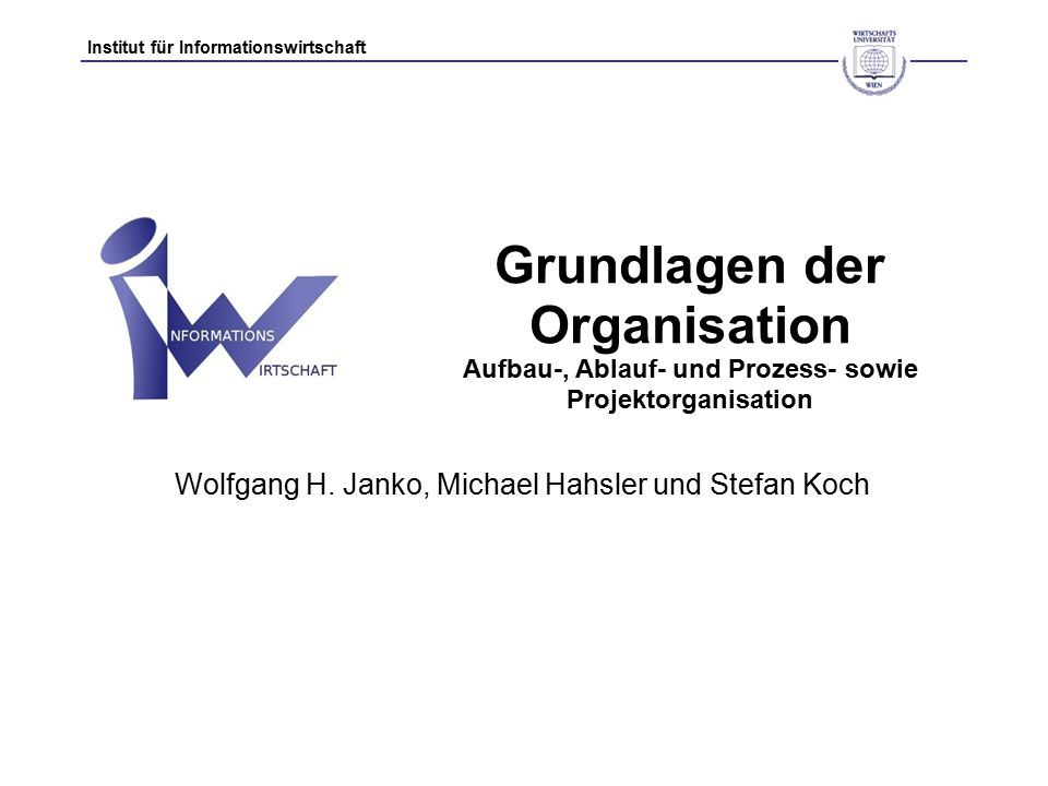 Institut für Informationswirtschaft Grundlagen der Organisation Aufbau-, Ablauf- und Prozess- sowie Projektorganisation Wolfgang H.