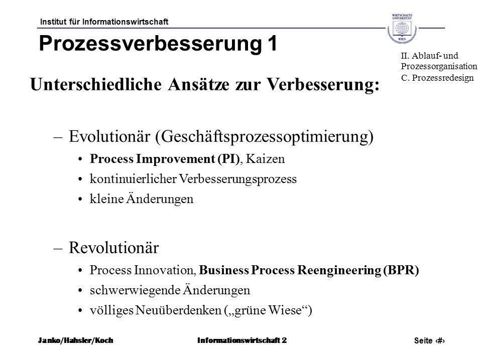 """Institut für Informationswirtschaft Seite 49 Janko/Hahsler/KochInformationswirtschaft 2 Prozessverbesserung 1 Unterschiedliche Ansätze zur Verbesserung: –Evolutionär (Geschäftsprozessoptimierung) Process Improvement (PI), Kaizen kontinuierlicher Verbesserungsprozess kleine Änderungen –Revolutionär Process Innovation, Business Process Reengineering (BPR) schwerwiegende Änderungen völliges Neuüberdenken (""""grüne Wiese ) II."""