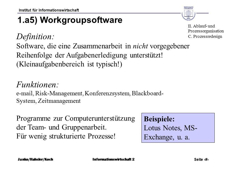 Institut für Informationswirtschaft Seite 61 Janko/Hahsler/KochInformationswirtschaft 2 1.a5) Workgroupsoftware Definition: Software, die eine Zusammenarbeit in nicht vorgegebener Reihenfolge der Aufgabenerledigung unterstützt.