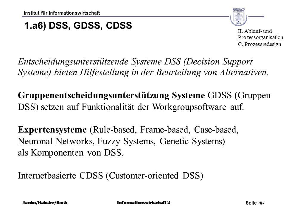 Institut für Informationswirtschaft Seite 62 Janko/Hahsler/KochInformationswirtschaft 2 1.a6) DSS, GDSS, CDSS Entscheidungsunterstützende Systeme DSS (Decision Support Systeme) bieten Hilfestellung in der Beurteilung von Alternativen.