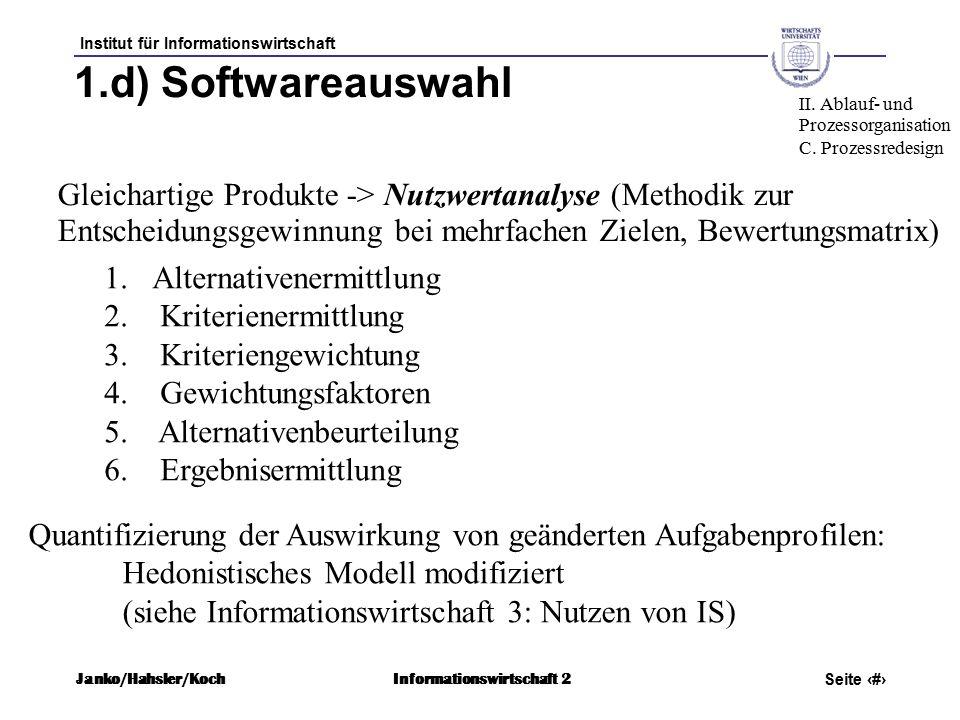 Institut für Informationswirtschaft Seite 65 Janko/Hahsler/KochInformationswirtschaft 2 1.d) Softwareauswahl Gleichartige Produkte -> Nutzwertanalyse (Methodik zur Entscheidungsgewinnung bei mehrfachen Zielen, Bewertungsmatrix) II.