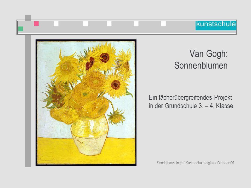 Van Gogh: Sonnenblumen Sendelbach Inge / Kunstschule-digital / Oktober 05 Ein fächerübergreifendes Projekt in der Grundschule 3.