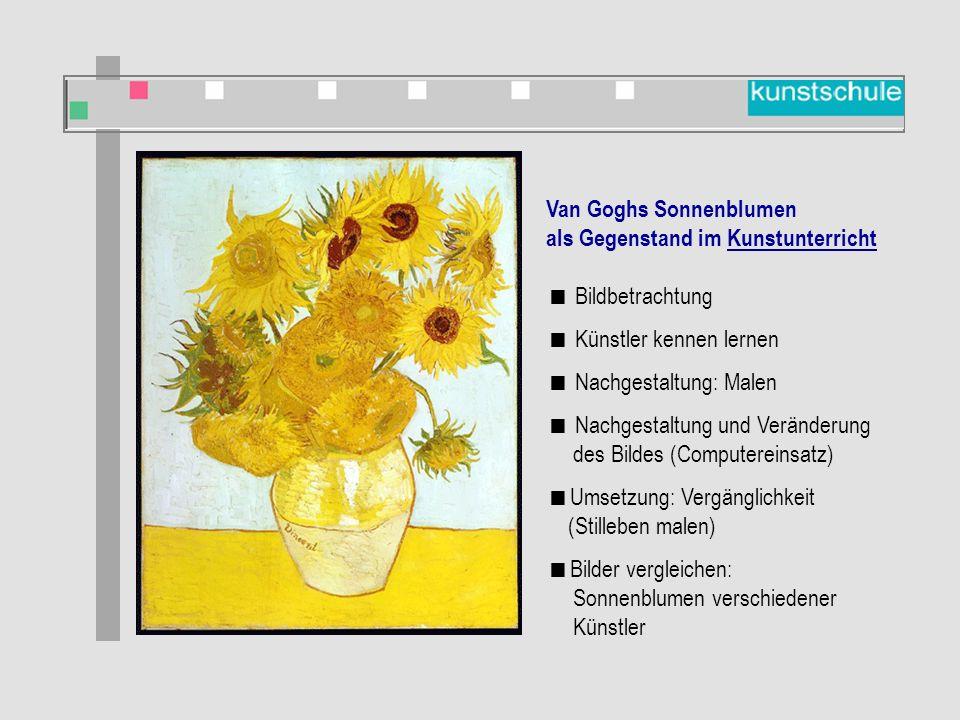 Van Goghs Sonnenblumen als Gegenstand im Kunstunterricht  Bildbetrachtung  Künstler kennen lernen  Nachgestaltung: Malen  Nachgestaltung und Veränderung des Bildes (Computereinsatz)  Umsetzung: Vergänglichkeit (Stilleben malen)  Bilder vergleichen: Sonnenblumen verschiedener Künstler