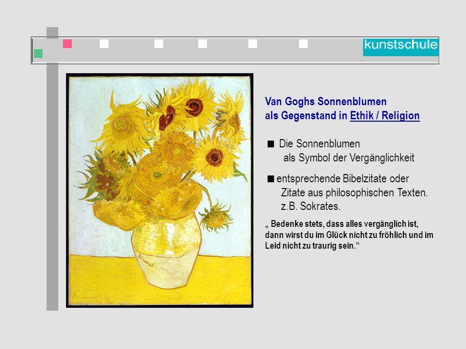 Van Goghs Sonnenblumen als Gegenstand in Ethik / Religion  Die Sonnenblumen als Symbol der Vergänglichkeit  entsprechende Bibelzitate oder Zitate aus philosophischen Texten.