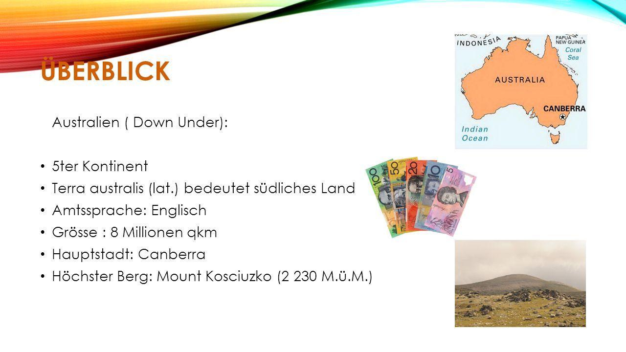 ÜBERBLICK Australien ( Down Under): 5ter Kontinent Terra australis (lat.) bedeutet südliches Land Amtssprache: Englisch Grösse : 8 Millionen qkm Hauptstadt: Canberra Höchster Berg: Mount Kosciuzko (2 230 M.ü.M.)