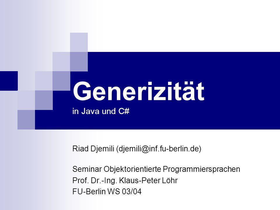 Generizität in Java und C# Riad Djemili (djemili@inf.fu-berlin.de) Seminar Objektorientierte Programmiersprachen Prof. Dr.-Ing. Klaus-Peter Löhr FU-Be