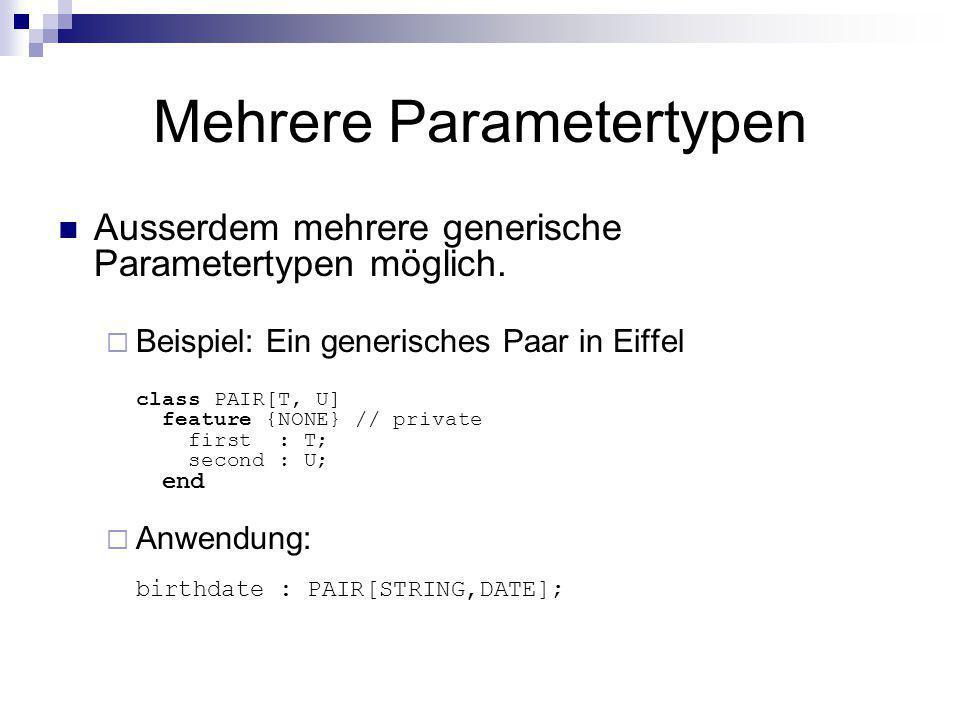 Mehrere Parametertypen Ausserdem mehrere generische Parametertypen möglich. Beispiel: Ein generisches Paar in Eiffel class PAIR[T, U] feature {NONE} /