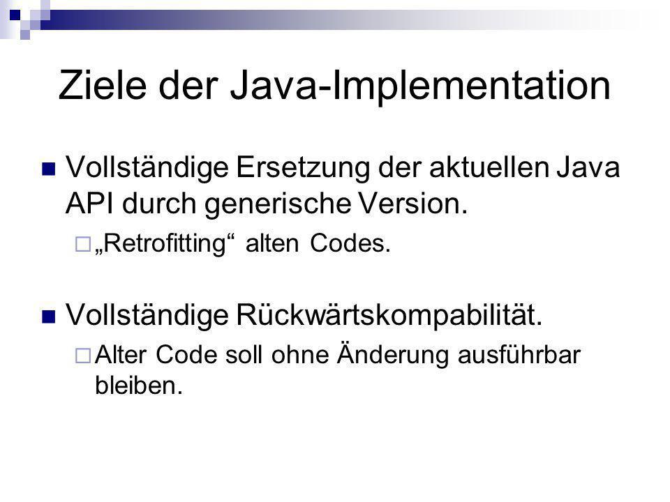 Ziele der Java-Implementation Vollständige Ersetzung der aktuellen Java API durch generische Version. Retrofitting alten Codes. Vollständige Rückwärts