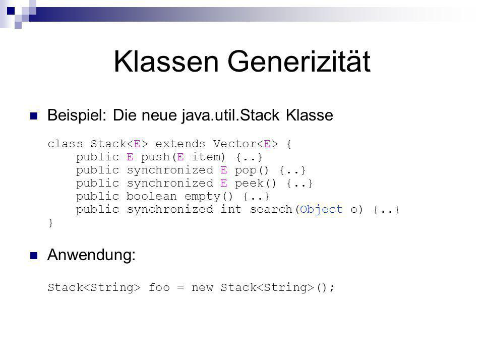 Klassen Generizität Beispiel: Die neue java.util.Stack Klasse class Stack extends Vector { public E push(E item) {..} public synchronized E pop() {..} public synchronized E peek() {..} public boolean empty() {..} public synchronized int search(Object o) {..} } Anwendung: Stack foo = new Stack ();