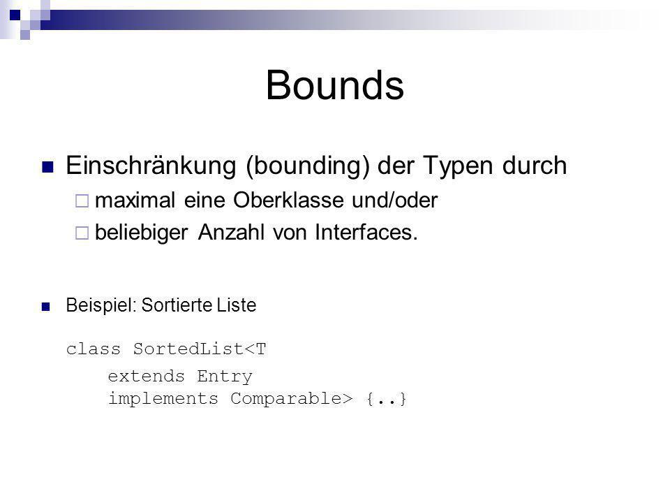 Bounds Einschränkung (bounding) der Typen durch maximal eine Oberklasse und/oder beliebiger Anzahl von Interfaces. Beispiel: Sortierte Liste class Sor