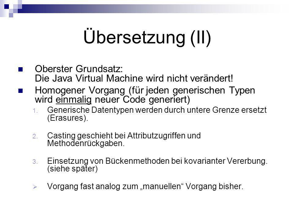 Übersetzung (II) Oberster Grundsatz: Die Java Virtual Machine wird nicht verändert! Homogener Vorgang (für jeden generischen Typen wird einmalig neuer