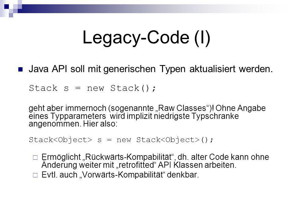 Legacy-Code (I) Java API soll mit generischen Typen aktualisiert werden. Stack s = new Stack(); geht aber immernoch (sogenannte Raw Classes)! Ohne Ang