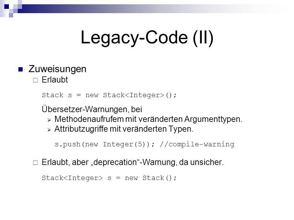 Legacy-Code (II) Zuweisungen Erlaubt Stack s = new Stack (); Übersetzer-Warnungen, bei Methodenaufrufem mit veränderten Argumenttypen. Attributzugriff