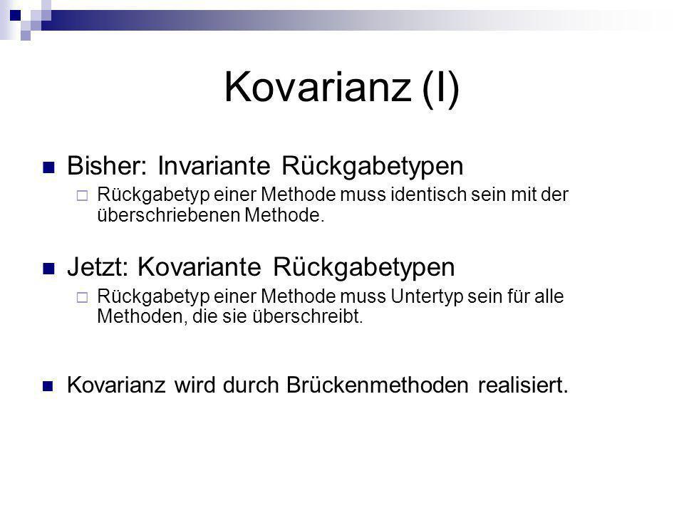 Kovarianz (I) Bisher: Invariante Rückgabetypen Rückgabetyp einer Methode muss identisch sein mit der überschriebenen Methode. Jetzt: Kovariante Rückga