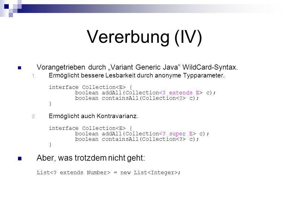 Vererbung (IV) Vorangetrieben durch Variant Generic Java WildCard-Syntax. 1. Ermöglicht bessere Lesbarkeit durch anonyme Typparameter. interface Colle