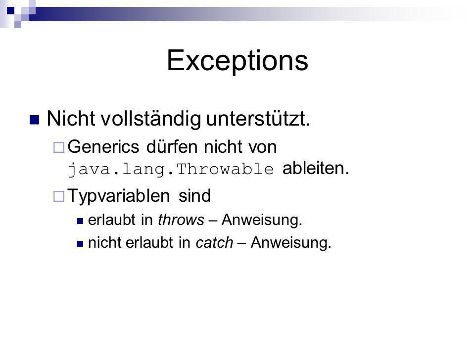 Exceptions Nicht vollständig unterstützt. Generics dürfen nicht von java.lang.Throwable ableiten. Typvariablen sind erlaubt in throws – Anweisung. nic