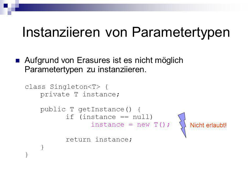 Instanziieren von Parametertypen Aufgrund von Erasures ist es nicht möglich Parametertypen zu instanziieren. class Singleton { private T instance; pub