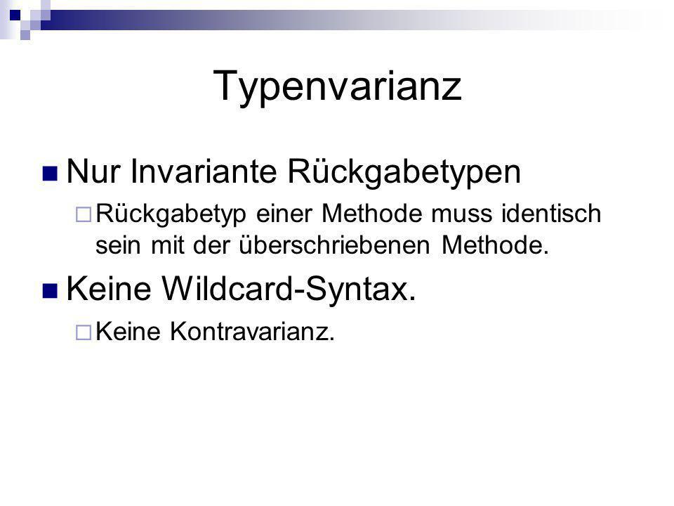 Typenvarianz Nur Invariante Rückgabetypen Rückgabetyp einer Methode muss identisch sein mit der überschriebenen Methode. Keine Wildcard-Syntax. Keine