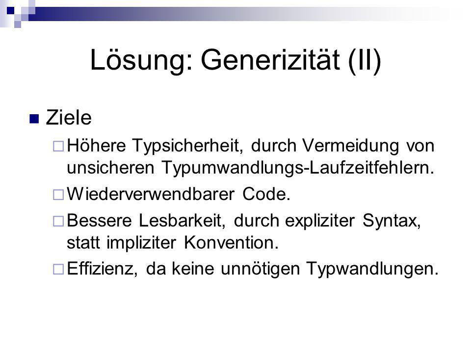 Lösung: Generizität (II) Ziele Höhere Typsicherheit, durch Vermeidung von unsicheren Typumwandlungs-Laufzeitfehlern. Wiederverwendbarer Code. Bessere