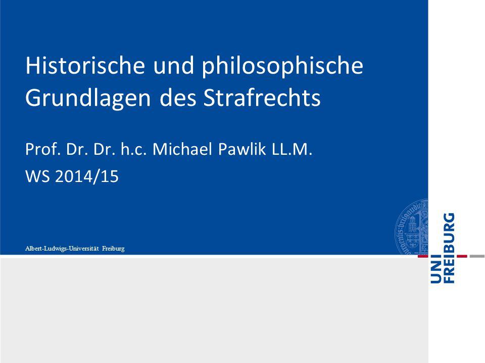 Albert-Ludwigs-Universität Freiburg Historische und philosophische Grundlagen des Strafrechts Prof. Dr. Dr. h.c. Michael Pawlik LL.M. WS 2014/15