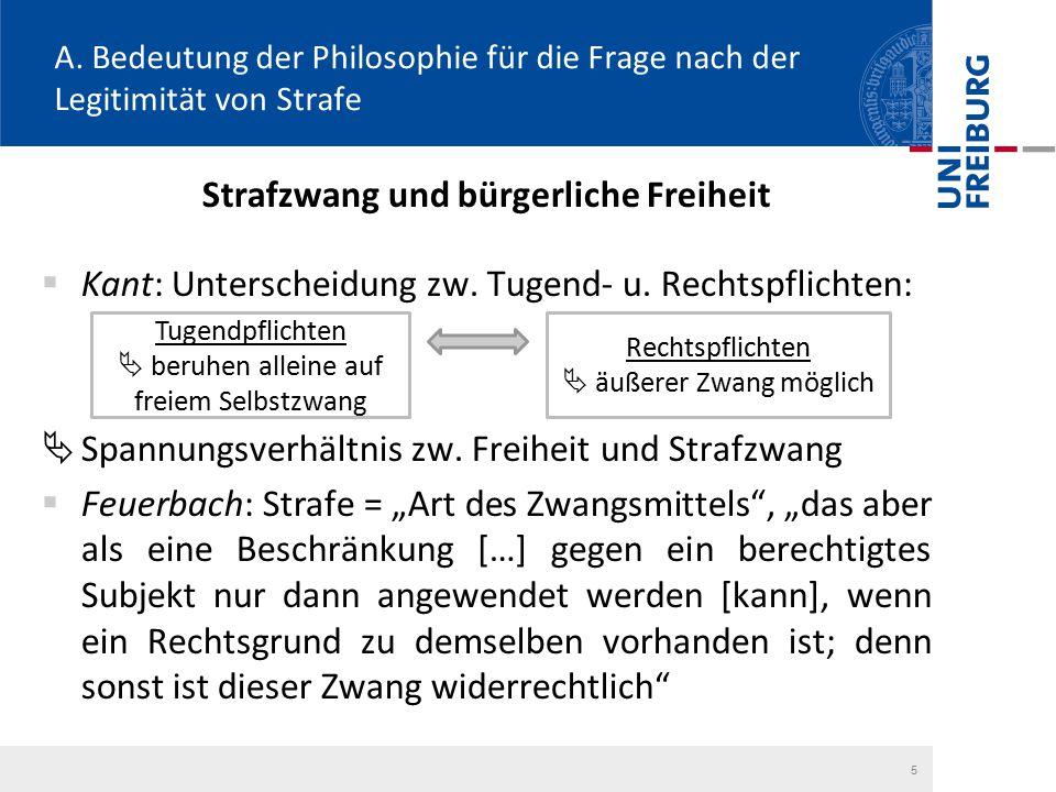 5 A. Bedeutung der Philosophie für die Frage nach der Legitimität von Strafe Strafzwang und bürgerliche Freiheit  Kant: Unterscheidung zw. Tugend- u.