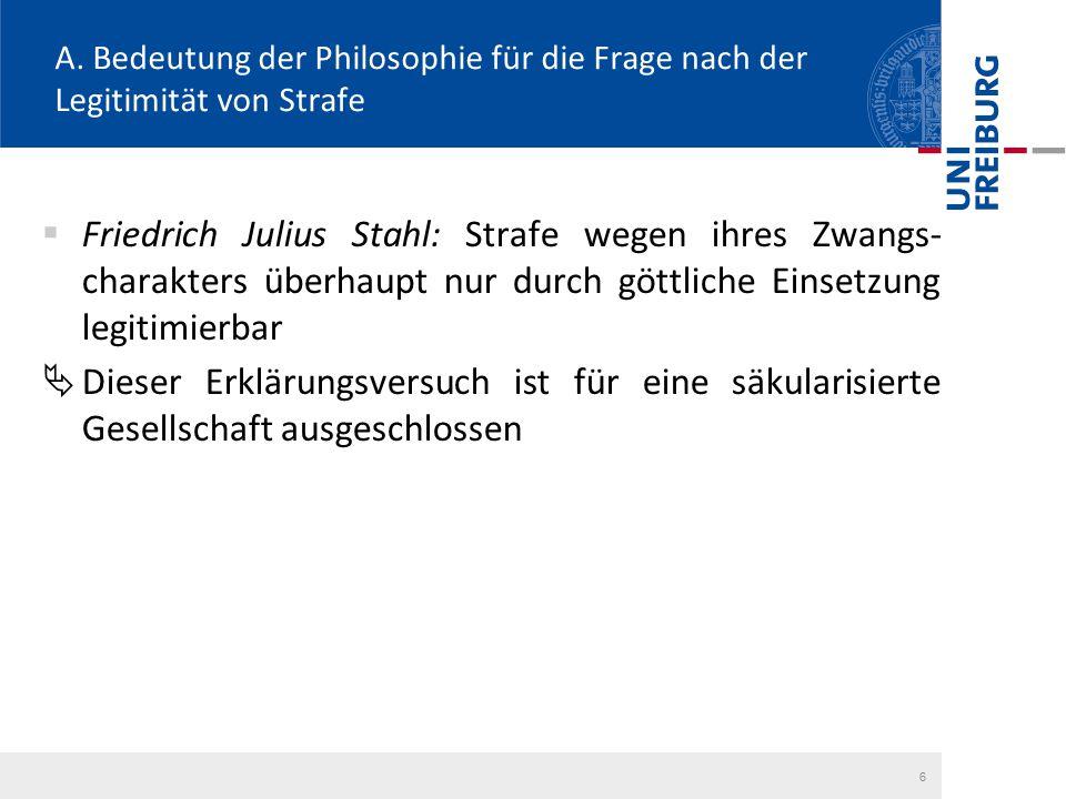 6 A. Bedeutung der Philosophie für die Frage nach der Legitimität von Strafe  Friedrich Julius Stahl: Strafe wegen ihres Zwangs- charakters überhaupt