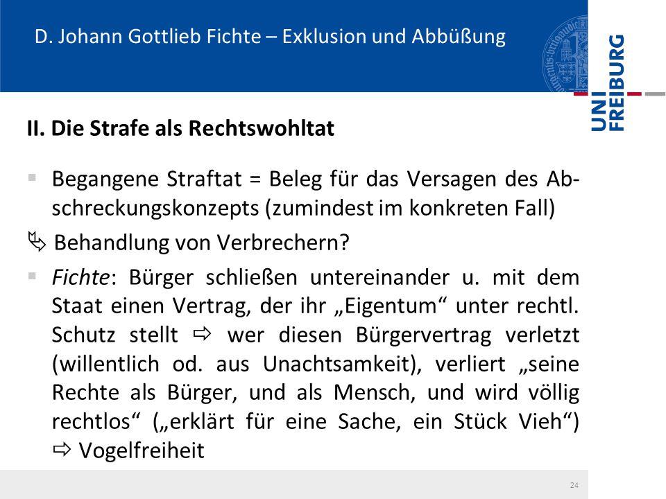 D. Johann Gottlieb Fichte – Exklusion und Abbüßung II. Die Strafe als Rechtswohltat  Begangene Straftat = Beleg für das Versagen des Ab- schreckungsk