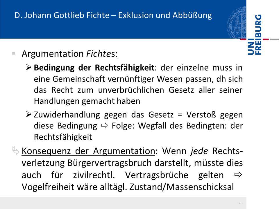 D. Johann Gottlieb Fichte – Exklusion und Abbüßung  Argumentation Fichtes:  Bedingung der Rechtsfähigkeit: der einzelne muss in eine Gemeinschaft ve