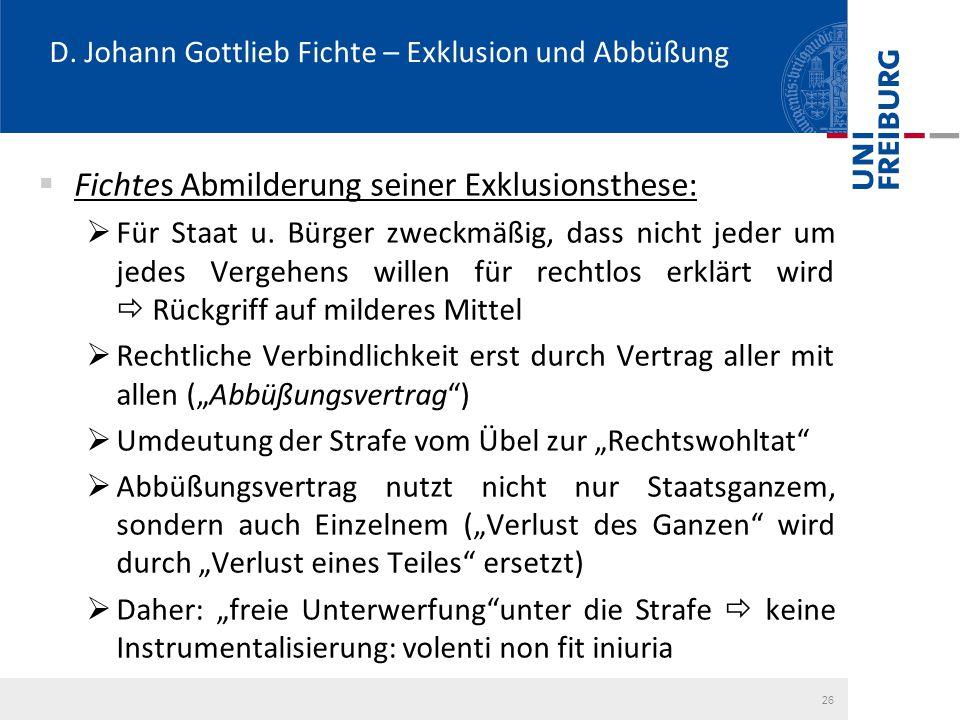 D. Johann Gottlieb Fichte – Exklusion und Abbüßung  Fichtes Abmilderung seiner Exklusionsthese:  Für Staat u. Bürger zweckmäßig, dass nicht jeder um