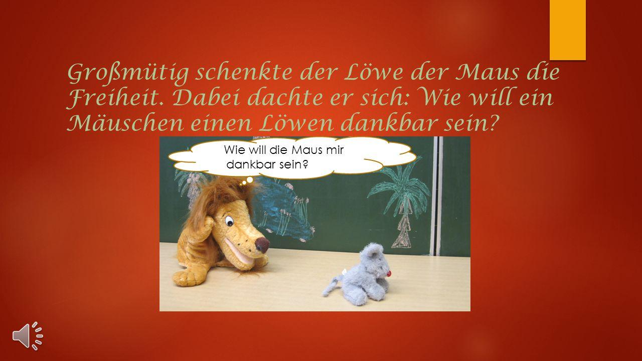 Großmütig schenkte der Löwe der Maus die Freiheit.