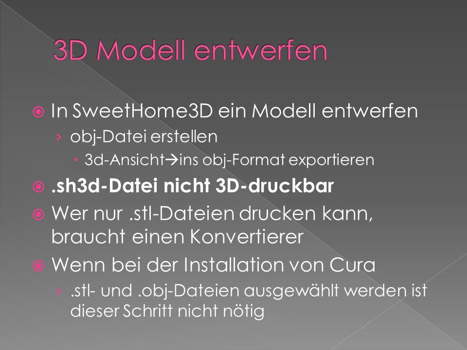  In SweetHome3D ein Modell entwerfen › obj-Datei erstellen  3d-Ansicht  ins obj-Format exportieren .sh3d-Datei nicht 3D-druckbar  Wer nur.stl-Dateien drucken kann, braucht einen Konvertierer  Wenn bei der Installation von Cura ›.stl- und.obj-Dateien ausgewählt werden ist dieser Schritt nicht nötig