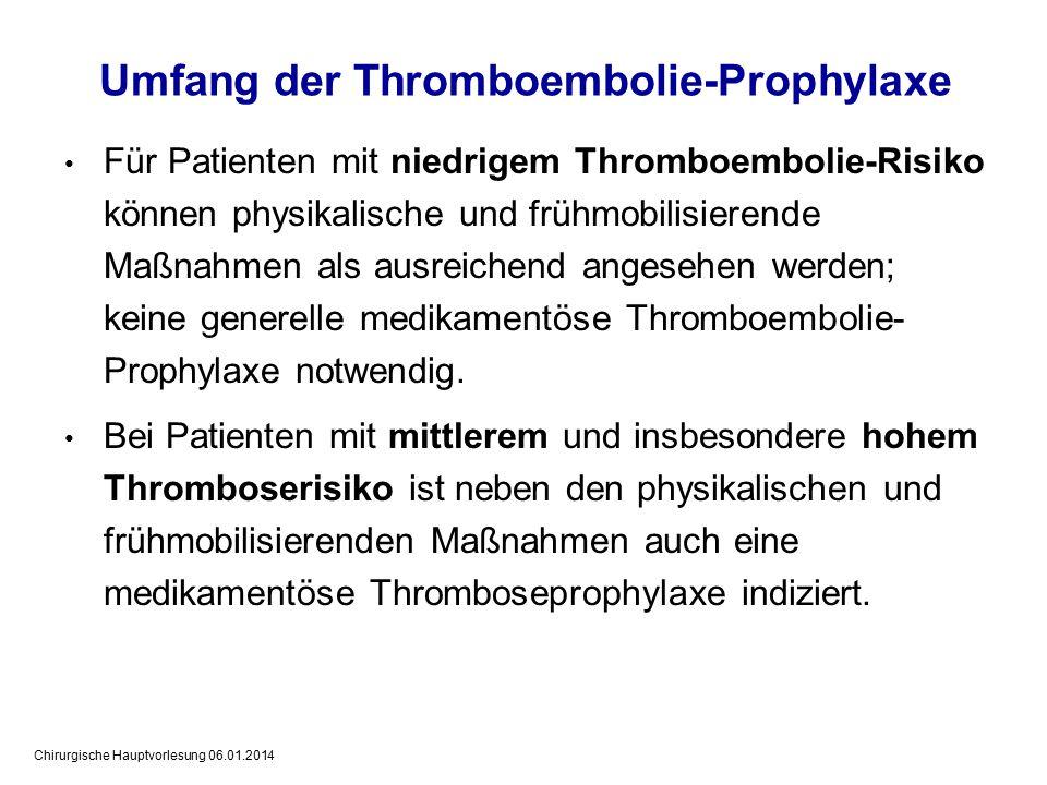 Chirurgische Hauptvorlesung 06.01.2014 Umfang der Thromboembolie-Prophylaxe Für Patienten mit niedrigem Thromboembolie-Risiko können physikalische und frühmobilisierende Maßnahmen als ausreichend angesehen werden; keine generelle medikamentöse Thromboembolie- Prophylaxe notwendig.