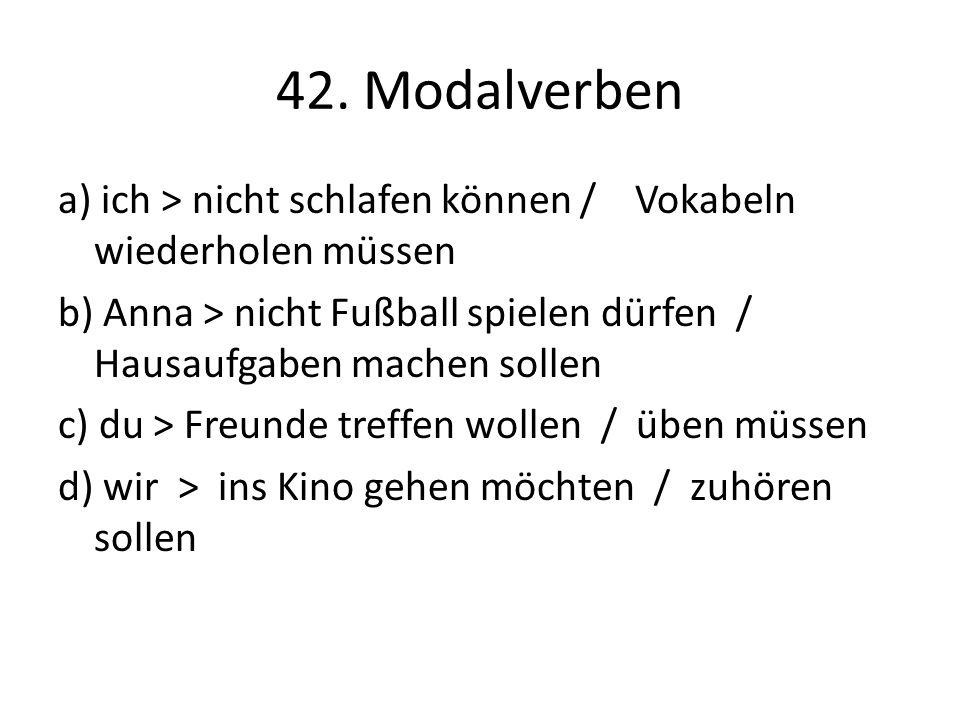 42. Modalverben a) ich > nicht schlafen können / Vokabeln wiederholen müssen b) Anna > nicht Fußball spielen dürfen / Hausaufgaben machen sollen c) du