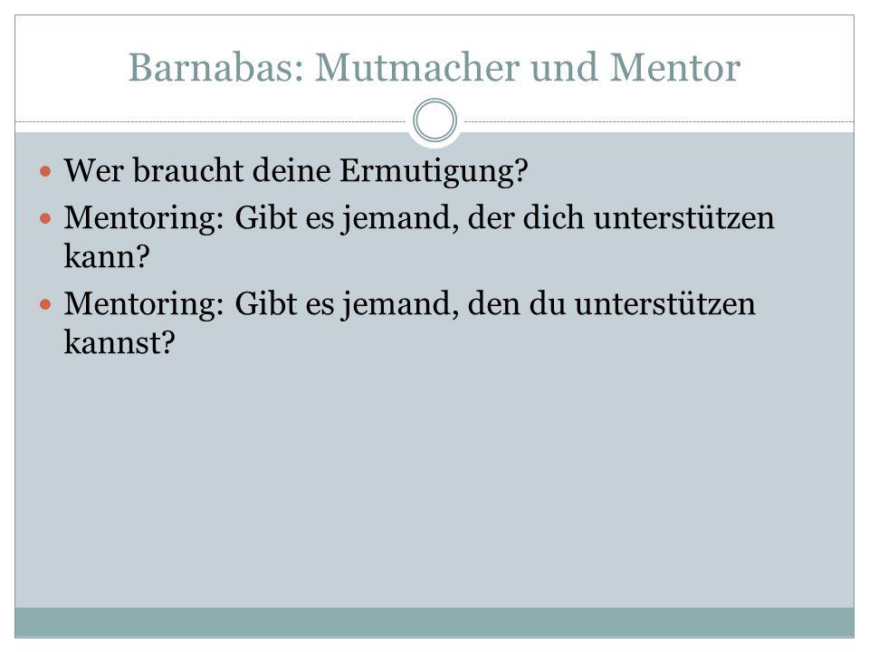 Barnabas: Mutmacher und Mentor Wer braucht deine Ermutigung? Mentoring: Gibt es jemand, der dich unterstützen kann? Mentoring: Gibt es jemand, den du