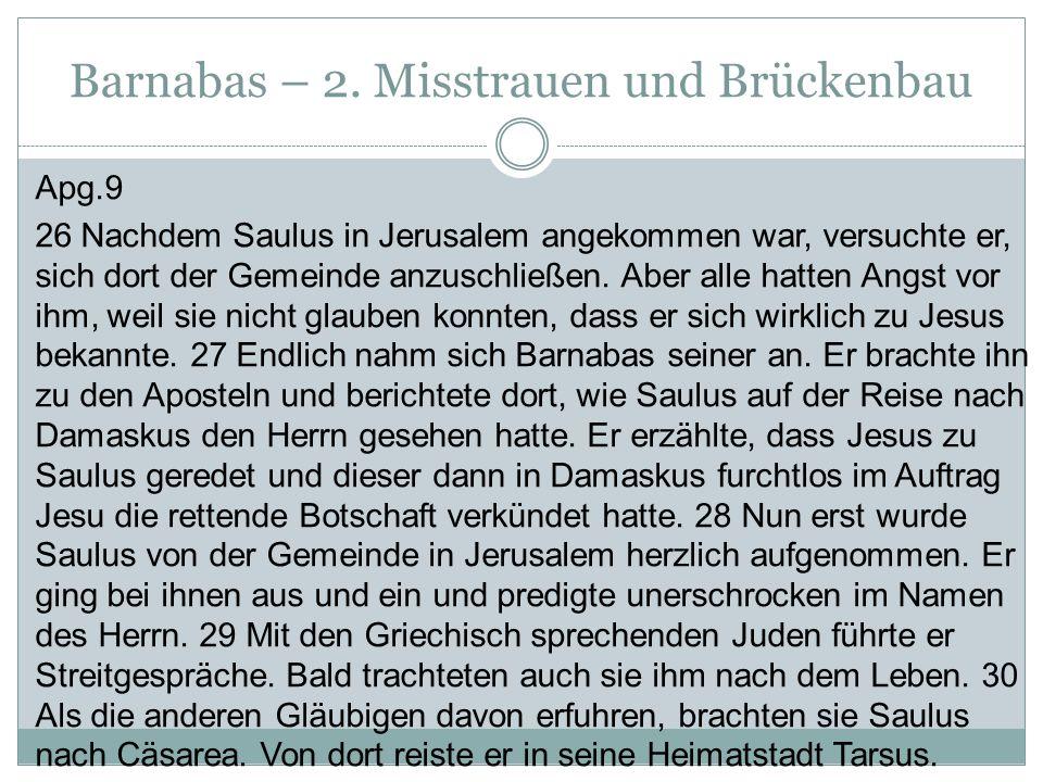 Barnabas – 2. Misstrauen und Brückenbau Apg.9 26 Nachdem Saulus in Jerusalem angekommen war, versuchte er, sich dort der Gemeinde anzuschließen. Aber