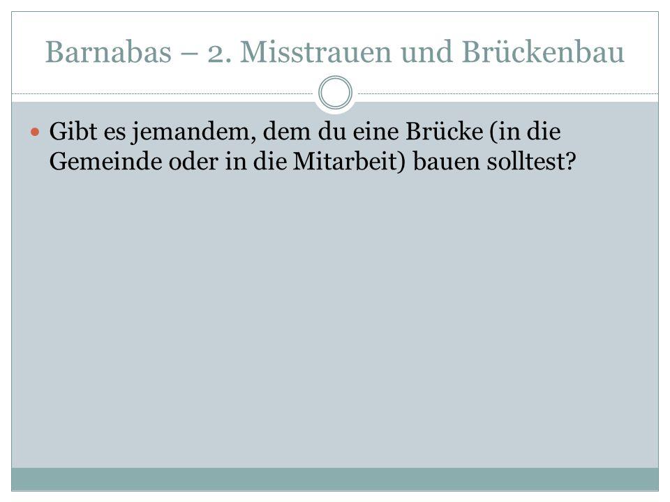 Barnabas – 2. Misstrauen und Brückenbau Gibt es jemandem, dem du eine Brücke (in die Gemeinde oder in die Mitarbeit) bauen solltest?