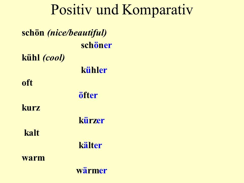 Positiv und Komparativ schön (nice/beautiful) schöner kühl (cool) kühler oft öfter kurz kürzer kalt kälter warm wärmer