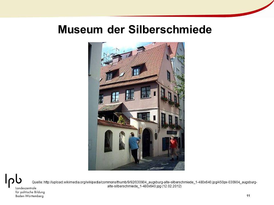 11 Museum der Silberschmiede Quelle: http://upload.wikimedia.org/wikipedia/commons/thumb/9/92/030904_augsburg-alte-silberschmiede_1-480x640.jpg/450px-