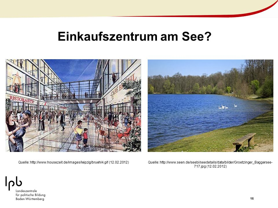 16 Einkaufszentrum am See? Quelle: http://www.housezeit.de/images/leipzig/bruehl4.gif (12.02.2012)Quelle: http://www.seen.de/seebi/seedetails/data/bil