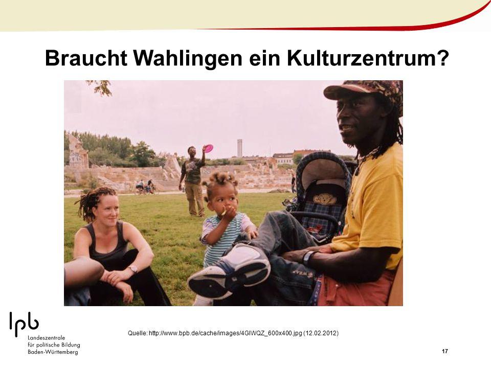 17 Braucht Wahlingen ein Kulturzentrum? Quelle: http://www.bpb.de/cache/images/4GIWQZ_600x400.jpg (12.02.2012)