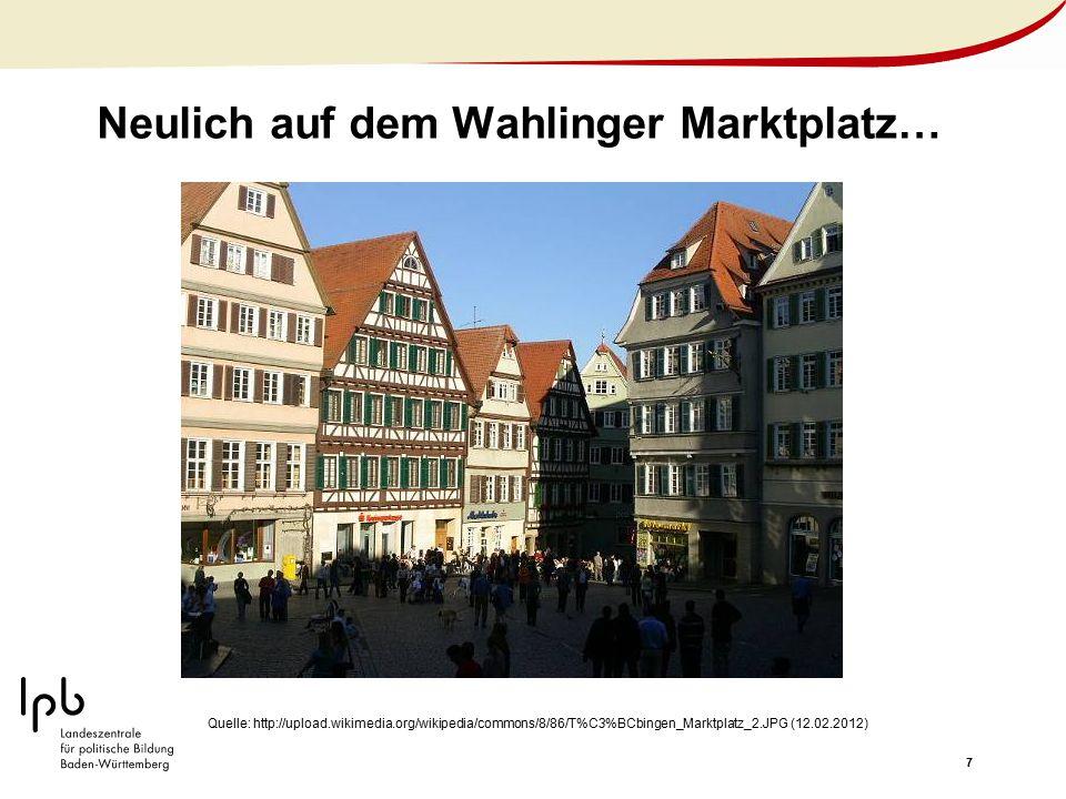7 Neulich auf dem Wahlinger Marktplatz… Quelle: http://upload.wikimedia.org/wikipedia/commons/8/86/T%C3%BCbingen_Marktplatz_2.JPG (12.02.2012)