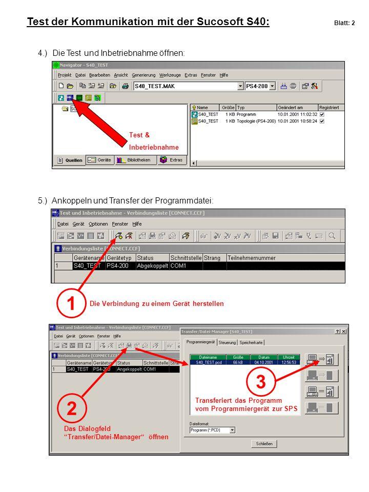 Test der Kommunikation mit der Sucosoft S40: Blatt: 2 4.) Die Test und Inbetriebnahme öffnen: 5.) Ankoppeln und Transfer der Programmdatei: Test & Inbetriebnahme 1 2 Die Verbindung zu einem Gerät herstellen Das Dialogfeld Transfer/Datei-Manager öffnen 3 Transferiert das Programm vom Programmiergerät zur SPS