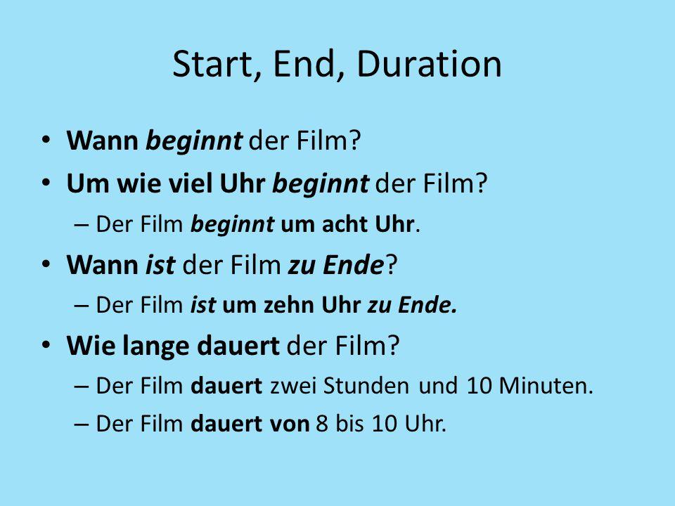 Start, End, Duration Wann beginnt der Film? Um wie viel Uhr beginnt der Film? – Der Film beginnt um acht Uhr. Wann ist der Film zu Ende? – Der Film is