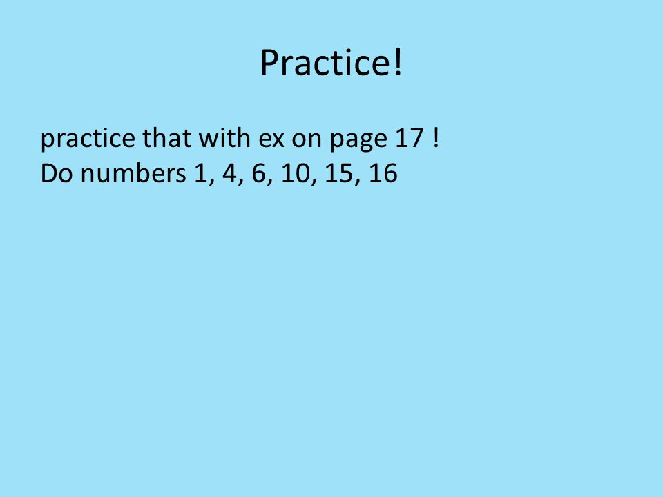 Practice! practice that with ex on page 17 ! Do numbers 1, 4, 6, 10, 15, 16