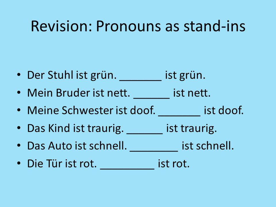 Revision: Pronouns as stand-ins Der Stuhl ist grün. _______ ist grün. Mein Bruder ist nett. ______ ist nett. Meine Schwester ist doof. _______ ist doo