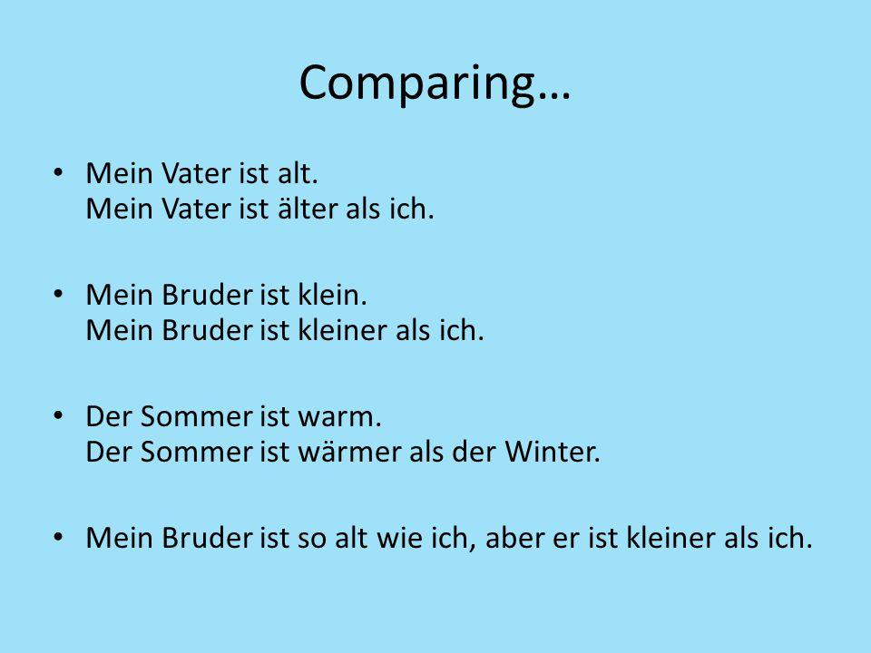 Comparing… Mein Vater ist alt. Mein Vater ist älter als ich. Mein Bruder ist klein. Mein Bruder ist kleiner als ich. Der Sommer ist warm. Der Sommer i