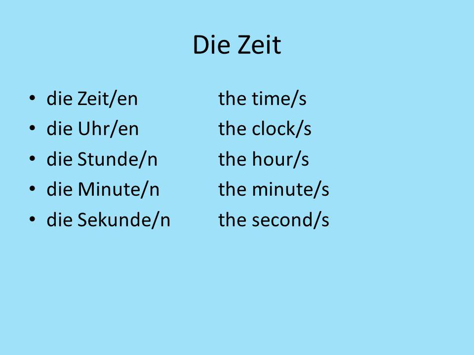 Die Zeit die Zeit/enthe time/s die Uhr/enthe clock/s die Stunde/nthe hour/s die Minute/nthe minute/s die Sekunde/nthe second/s